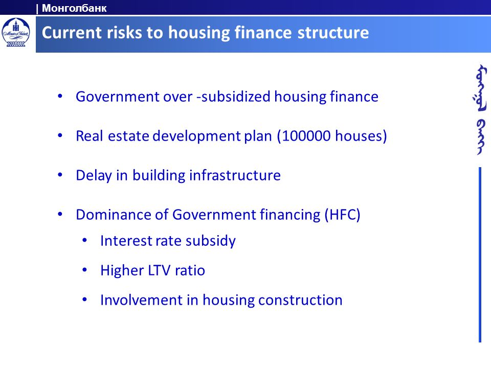 | Монголбанк Current risks to housing finance structure Government over -subsidized housing finance Real estate development plan (100000 houses) Delay