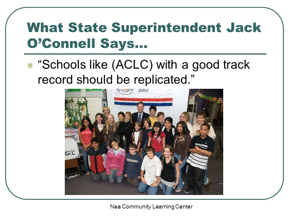 Nea Community Learning Center What State Superintendent Jack OConnell Says… Schools like (ACLC) with a good track record should be replicated.