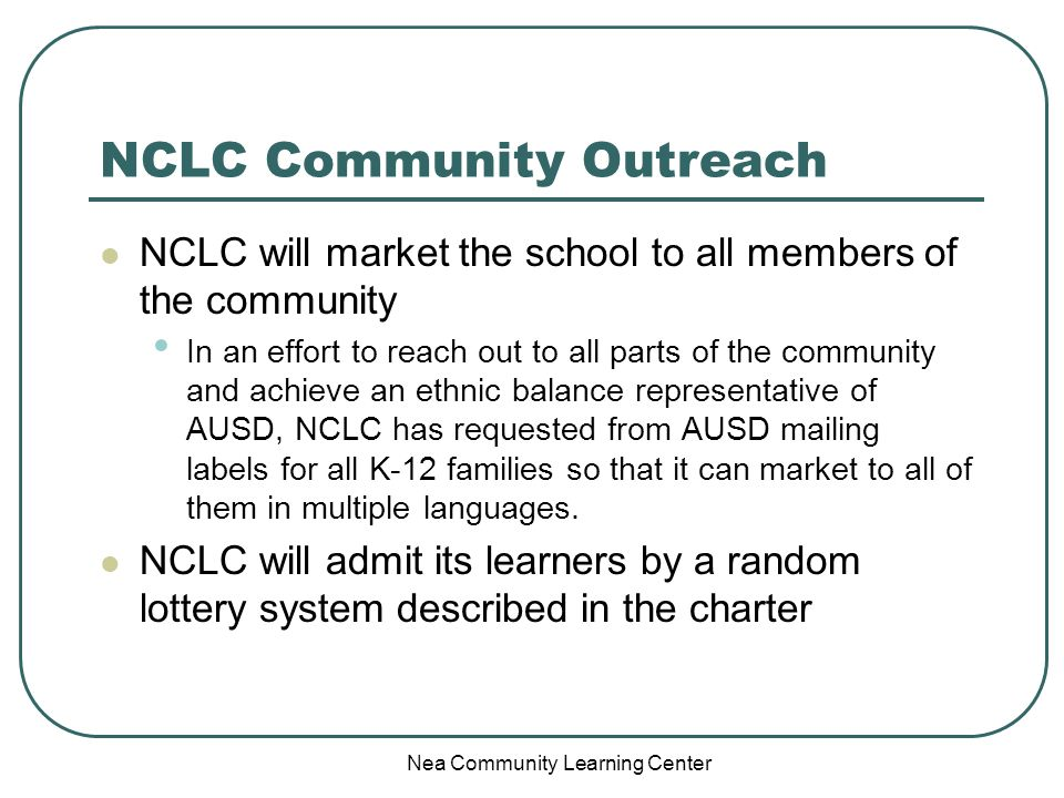 Nea Community Learning Center NCLC Community Outreach NCLC will market the school to all members of the community In an effort to reach out to all par