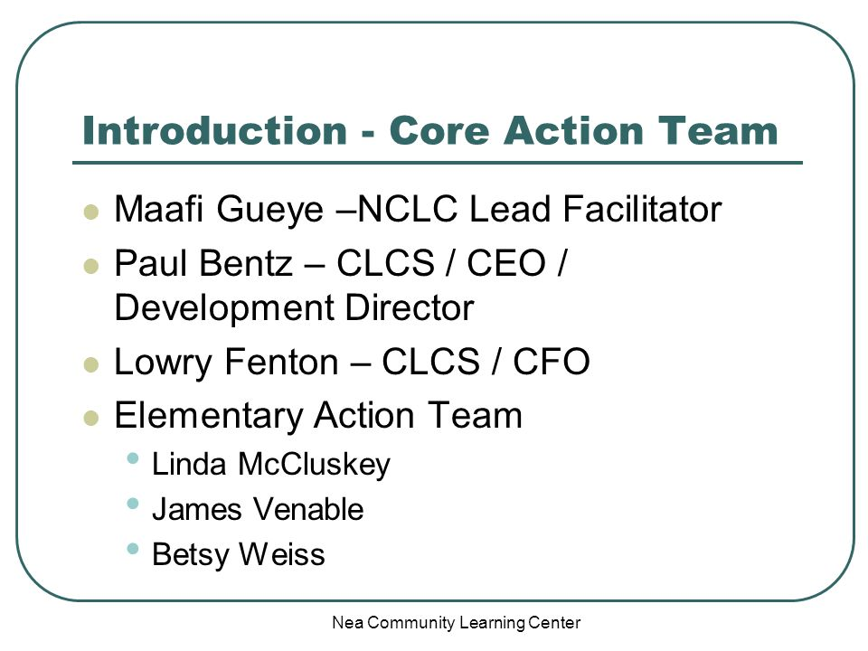 Nea Community Learning Center Introduction - Core Action Team Maafi Gueye –NCLC Lead Facilitator Paul Bentz – CLCS / CEO / Development Director Lowry
