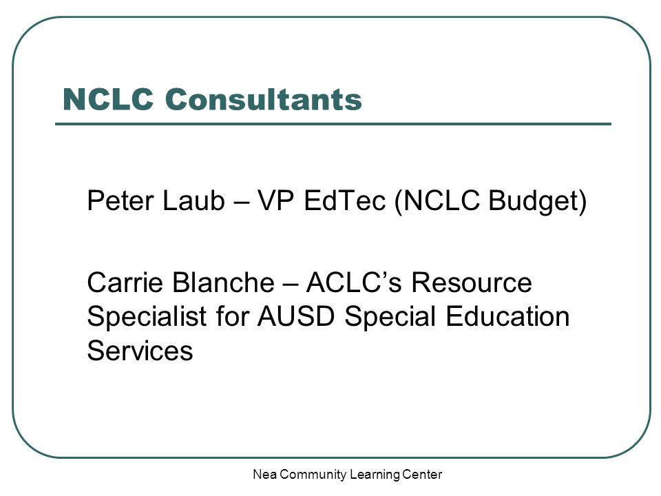 Nea Community Learning Center NCLC Consultants Peter Laub – VP EdTec (NCLC Budget) Carrie Blanche – ACLCs Resource Specialist for AUSD Special Educati