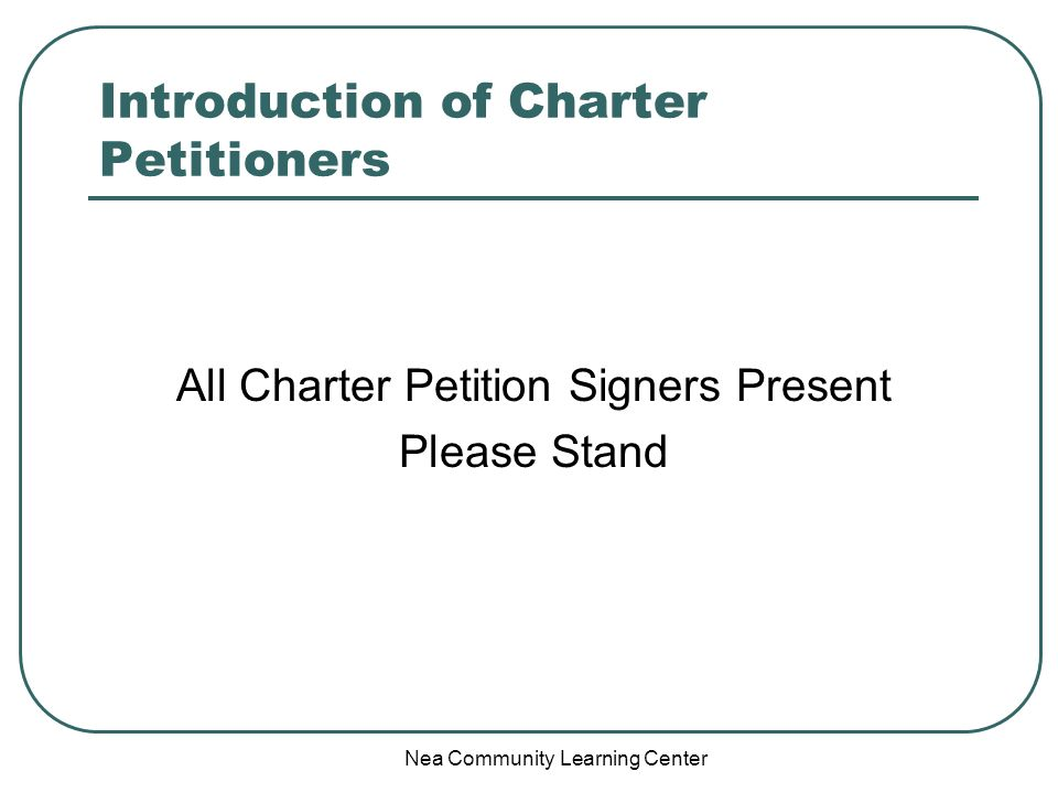 Nea Community Learning Center Introduction of Charter Petitioners All Charter Petition Signers Present Please Stand