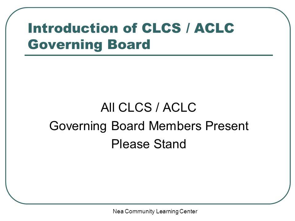 Nea Community Learning Center Introduction of CLCS / ACLC Governing Board All CLCS / ACLC Governing Board Members Present Please Stand