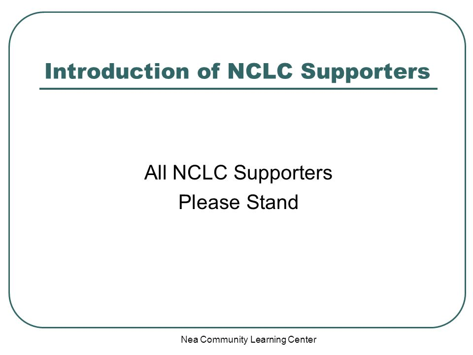 Nea Community Learning Center Introduction of NCLC Supporters All NCLC Supporters Please Stand