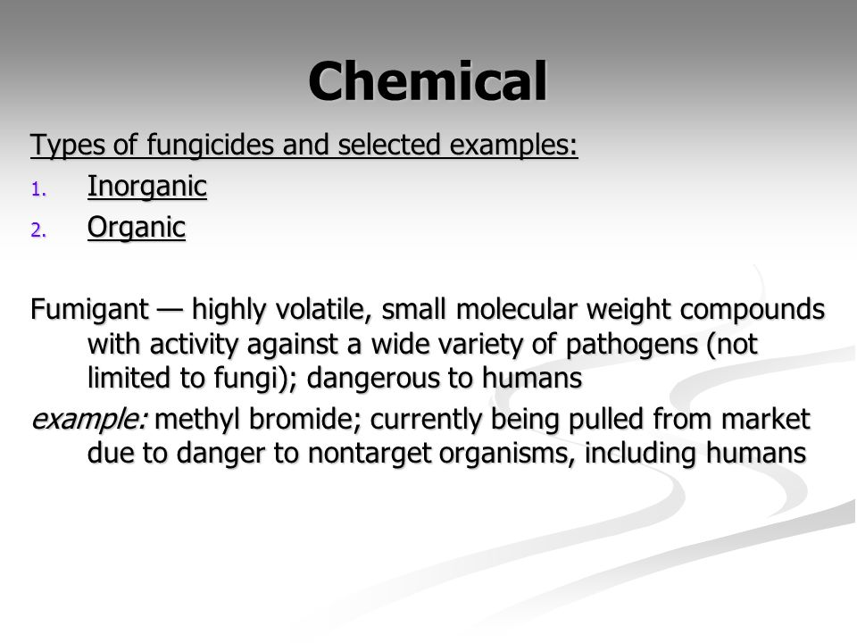 Chemical Types of fungicides and selected examples: 1. Inorganic 2. Organic Fumigant highly volatile, small molecular weight compounds with activity a