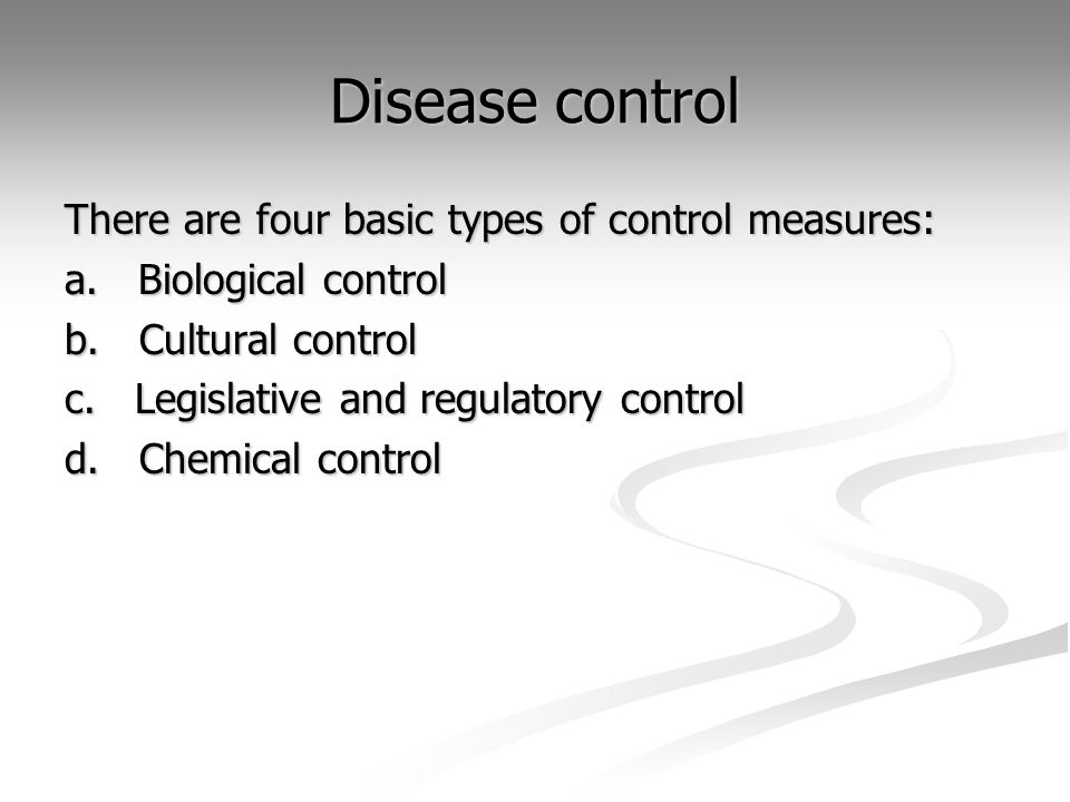 Disease control There are four basic types of control measures: a. Biological control b. Cultural control c. Legislative and regulatory control d. Che