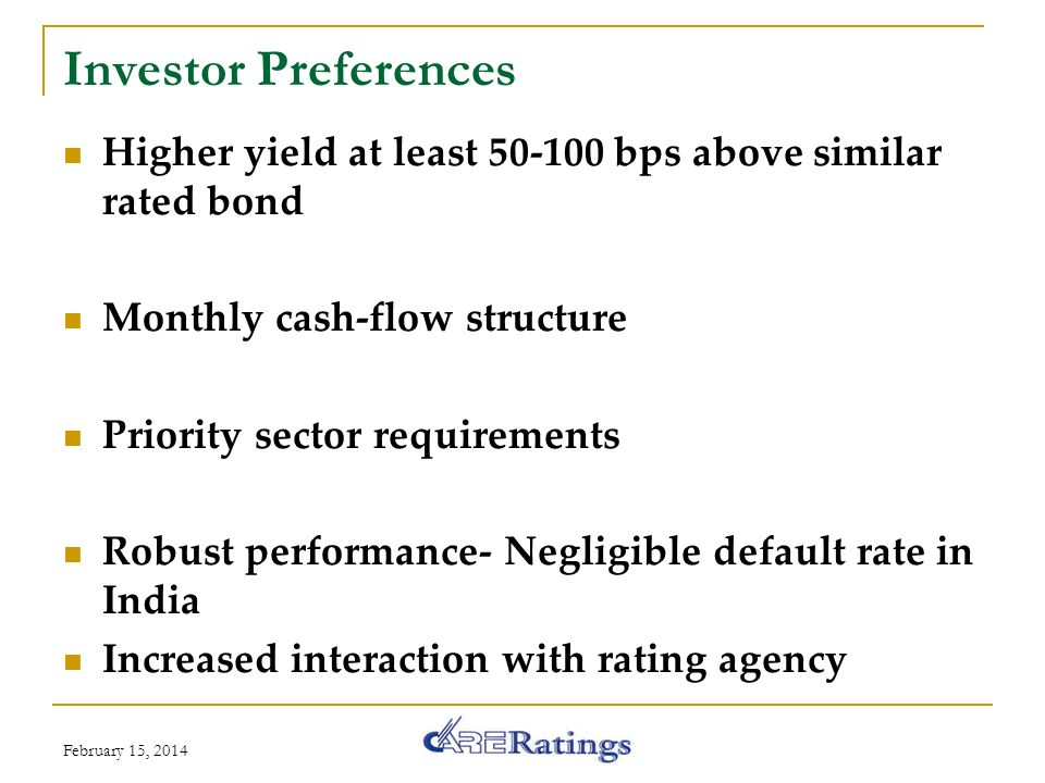 Investor Preferences Higher yield at least 50-100 bps above similar rated bond Monthly cash-flow structure Priority sector requirements Robust performance- Negligible default rate in India Increased interaction with rating agency February 15, 2014