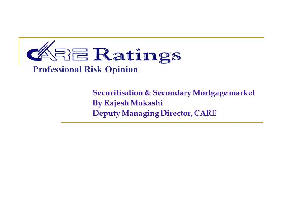 Professional Risk Opinion Securitisation & Secondary Mortgage market By Rajesh Mokashi Deputy Managing Director, CARE