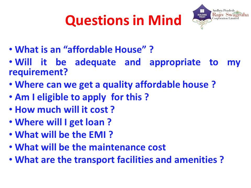 Questions in Mind What is an affordable House ? Will it be adequate and appropriate to my requirement? Where can we get a quality affordable house ? A