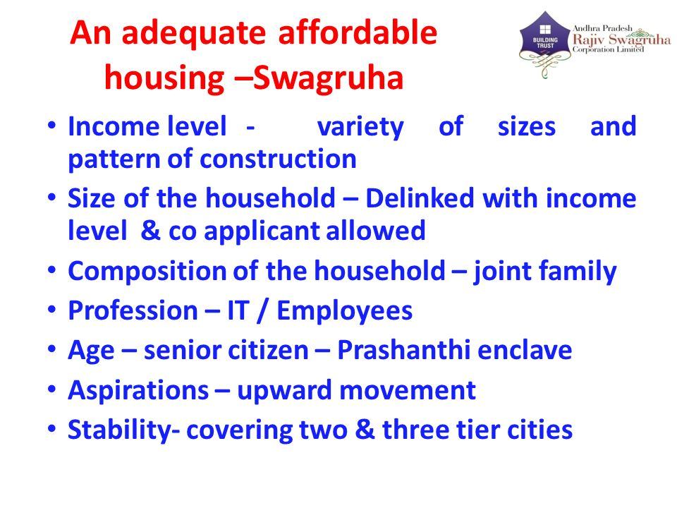 An adequate affordable housing –Swagruha Income level - variety of sizes and pattern of construction Size of the household – Delinked with income leve