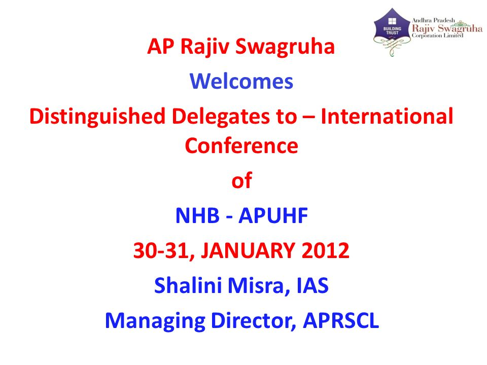 AP Rajiv Swagruha Welcomes Distinguished Delegates to – International Conference of NHB - APUHF 30-31, JANUARY 2012 Shalini Misra, IAS Managing Director, APRSCL