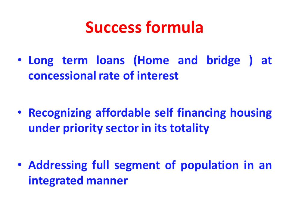Success formula Long term loans (Home and bridge ) at concessional rate of interest Recognizing affordable self financing housing under priority secto
