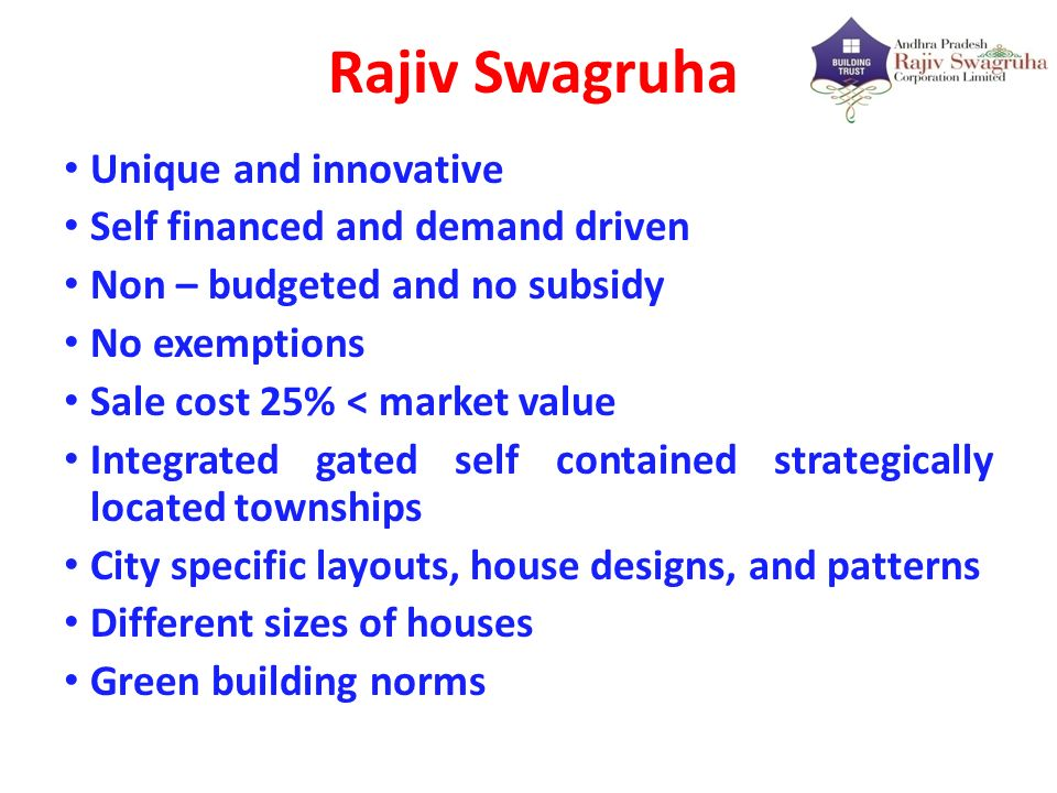 Rajiv Swagruha Unique and innovative Self financed and demand driven Non – budgeted and no subsidy No exemptions Sale cost 25% < market value Integrat