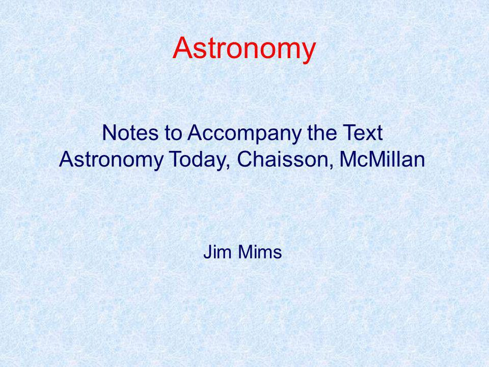 Astronomy Notes to Accompany the Text Astronomy Today, Chaisson, McMillan Jim Mims