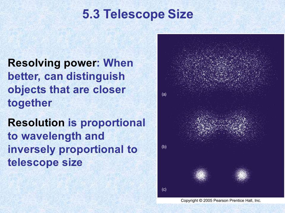 5.3 Telescope Size Resolving power: When better, can distinguish objects that are closer together Resolution is proportional to wavelength and inverse