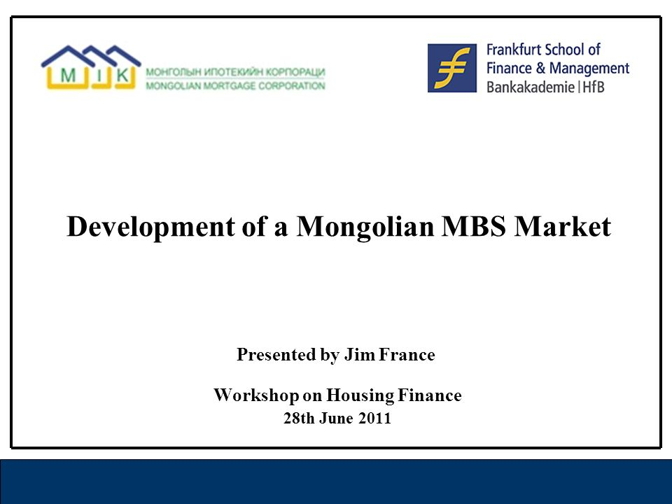 Development of a Mongolian MBS Market Workshop on Housing Finance 28th June 2011 Presented by Jim France