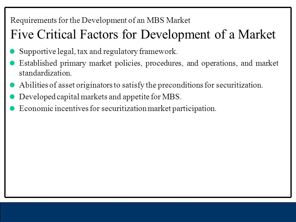 Requirements for the Development of an MBS Market Five Critical Factors for Development of a Market Supportive legal, tax and regulatory framework.