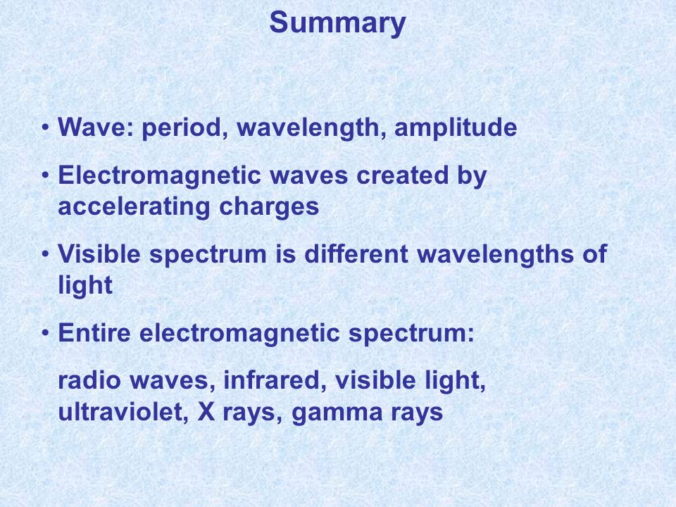 Summary Wave: period, wavelength, amplitude Electromagnetic waves created by accelerating charges Visible spectrum is different wavelengths of light Entire electromagnetic spectrum: radio waves, infrared, visible light, ultraviolet, X rays, gamma rays