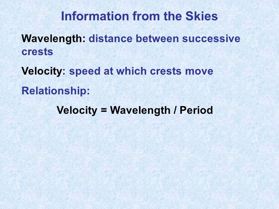 Information from the Skies Wavelength: distance between successive crests Velocity: speed at which crests move Relationship: Velocity = Wavelength / Period