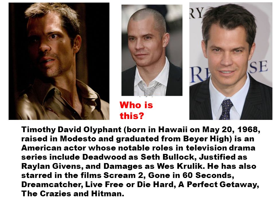 Timothy David Olyphant (born in Hawaii on May 20, 1968, raised in Modesto and graduated from Beyer High) is an American actor whose notable roles in television drama series include Deadwood as Seth Bullock, Justified as Raylan Givens, and Damages as Wes Krulik.