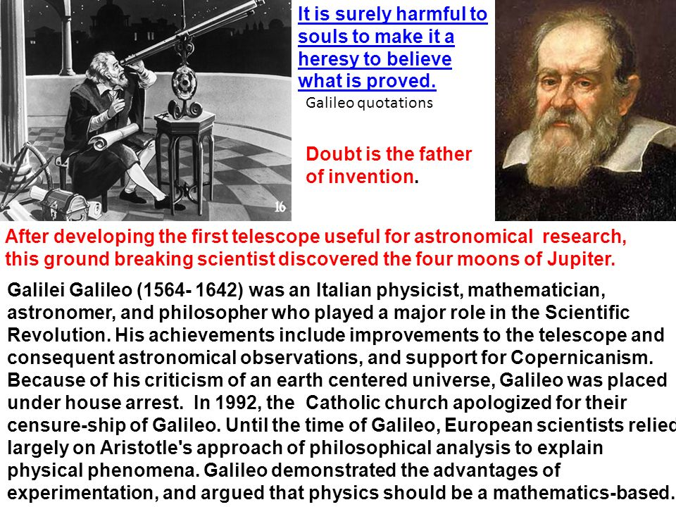 Galilei Galileo (1564- 1642) was an Italian physicist, mathematician, astronomer, and philosopher who played a major role in the Scientific Revolution.