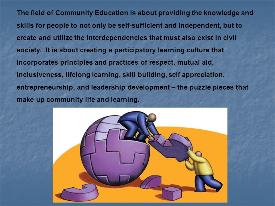 The field of Community Education is about providing the knowledge and skills for people to not only be self-sufficient and independent, but to create and utilize the interdependencies that must also exist in civil society.
