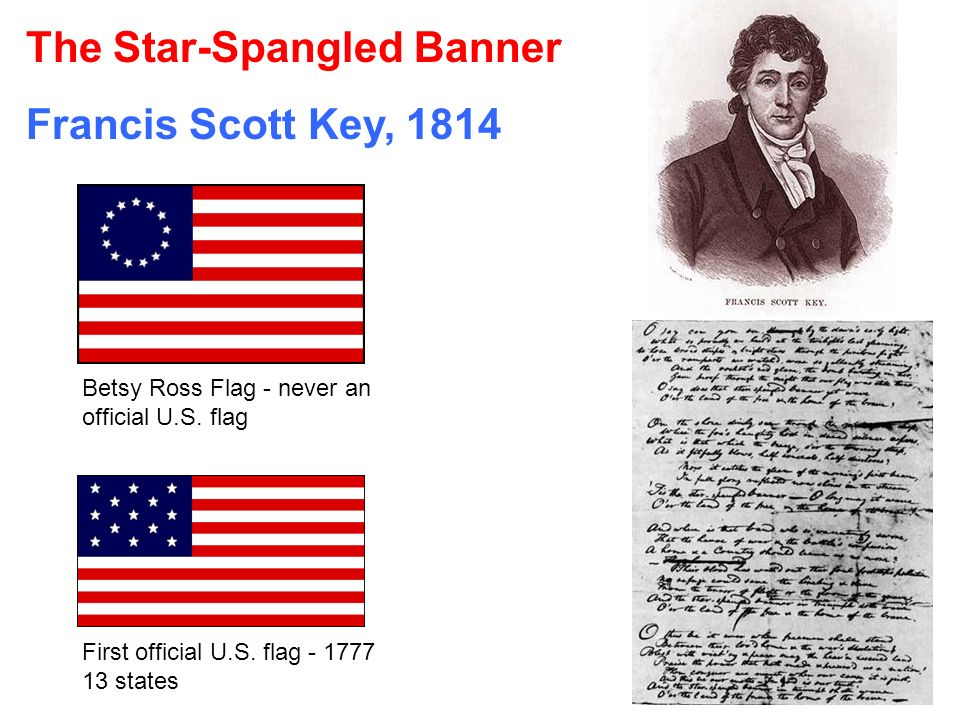 The Star-Spangled Banner Francis Scott Key, 1814 Betsy Ross Flag - never an official U.S. flag First official U.S. flag - 1777 13 states