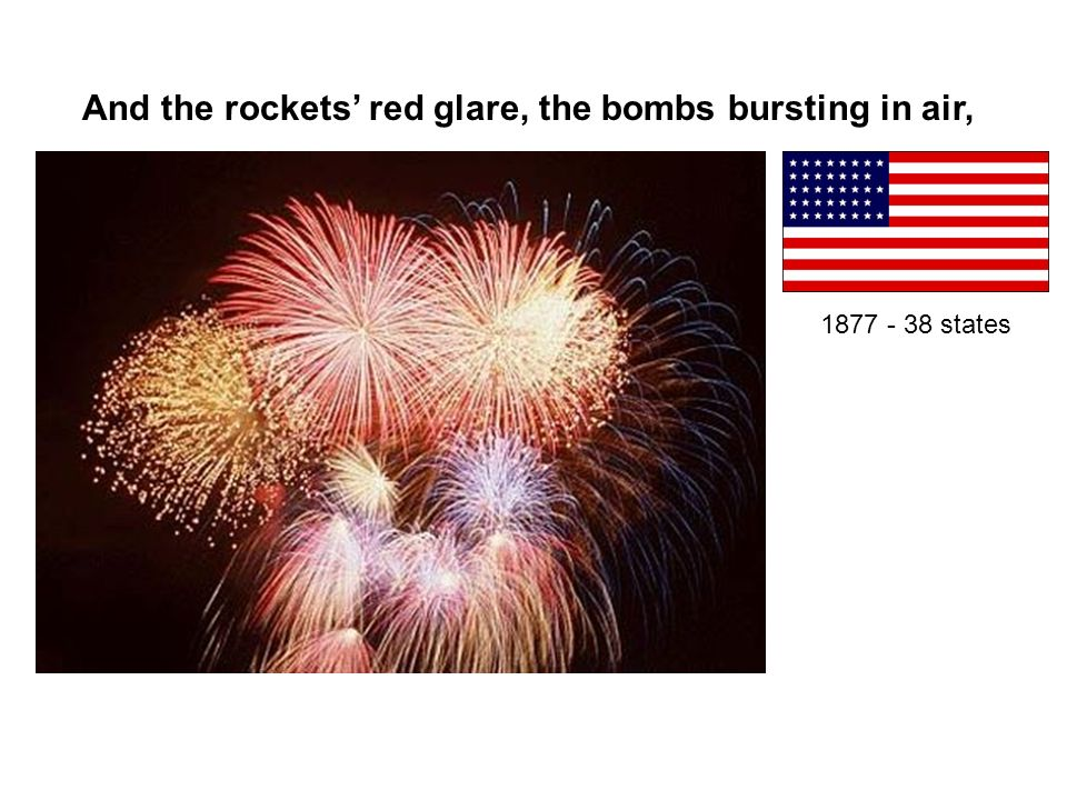 And the rockets red glare, the bombs bursting in air, 1877 - 38 states