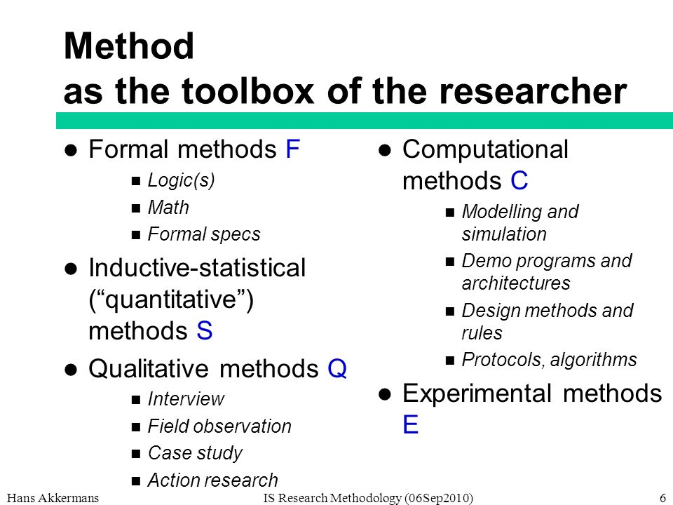 Method as the toolbox of the researcher Formal methods F Logic(s) Math Formal specs Inductive-statistical (quantitative) methods S Qualitative methods Q Interview Field observation Case study Action research Computational methods C Modelling and simulation Demo programs and architectures Design methods and rules Protocols, algorithms Experimental methods E Hans AkkermansIS Research Methodology (06Sep2010)6