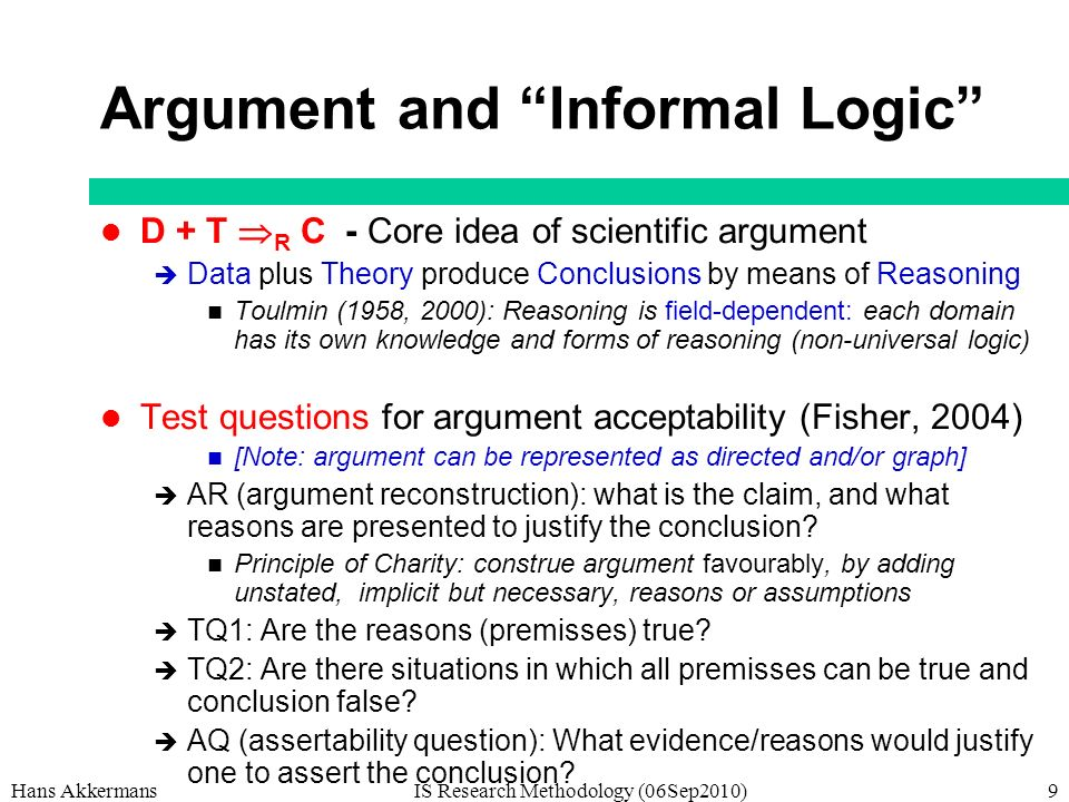 Hans AkkermansIS Research Methodology (06Sep2010)9 Argument and Informal Logic D + T R C - Core idea of scientific argument Data plus Theory produce Conclusions by means of Reasoning Toulmin (1958, 2000): Reasoning is field-dependent: each domain has its own knowledge and forms of reasoning (non-universal logic) Test questions for argument acceptability (Fisher, 2004) [Note: argument can be represented as directed and/or graph] AR (argument reconstruction): what is the claim, and what reasons are presented to justify the conclusion.