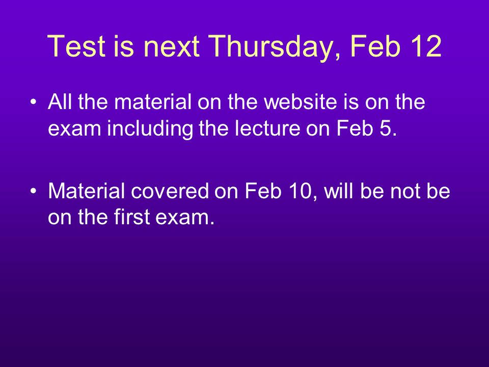 Test is next Thursday, Feb 12 All the material on the website is on the exam including the lecture on Feb 5. Material covered on Feb 10, will be not b