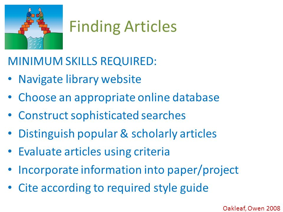 Oakleaf, Owen 2008 Finding Articles MINIMUM SKILLS REQUIRED: Navigate library website Choose an appropriate online database Construct sophisticated searches Distinguish popular & scholarly articles Evaluate articles using criteria Incorporate information into paper/project Cite according to required style guide