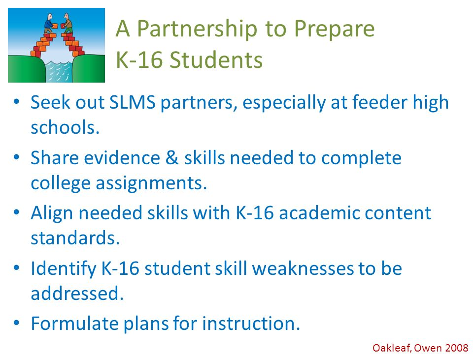 Oakleaf, Owen 2008 A Partnership to Prepare K-16 Students Seek out SLMS partners, especially at feeder high schools.