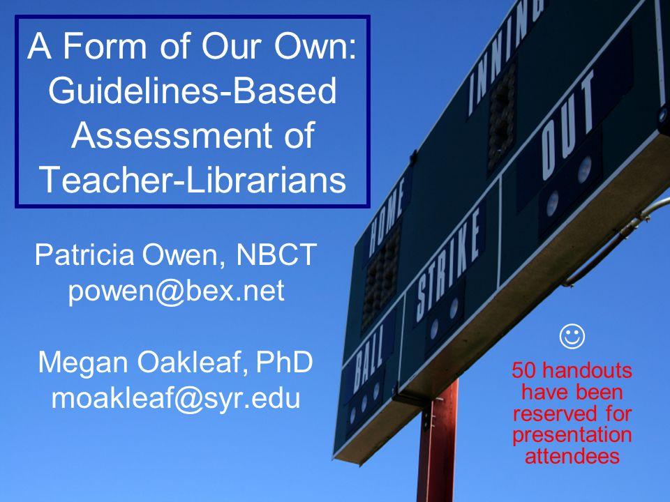 P. Owen & M. Oakleaf, OELMA 2007 A Form of Our Own: Guidelines-Based Assessment of Teacher-Librarians Patricia Owen, NBCT powen@bex.net Megan Oakleaf,