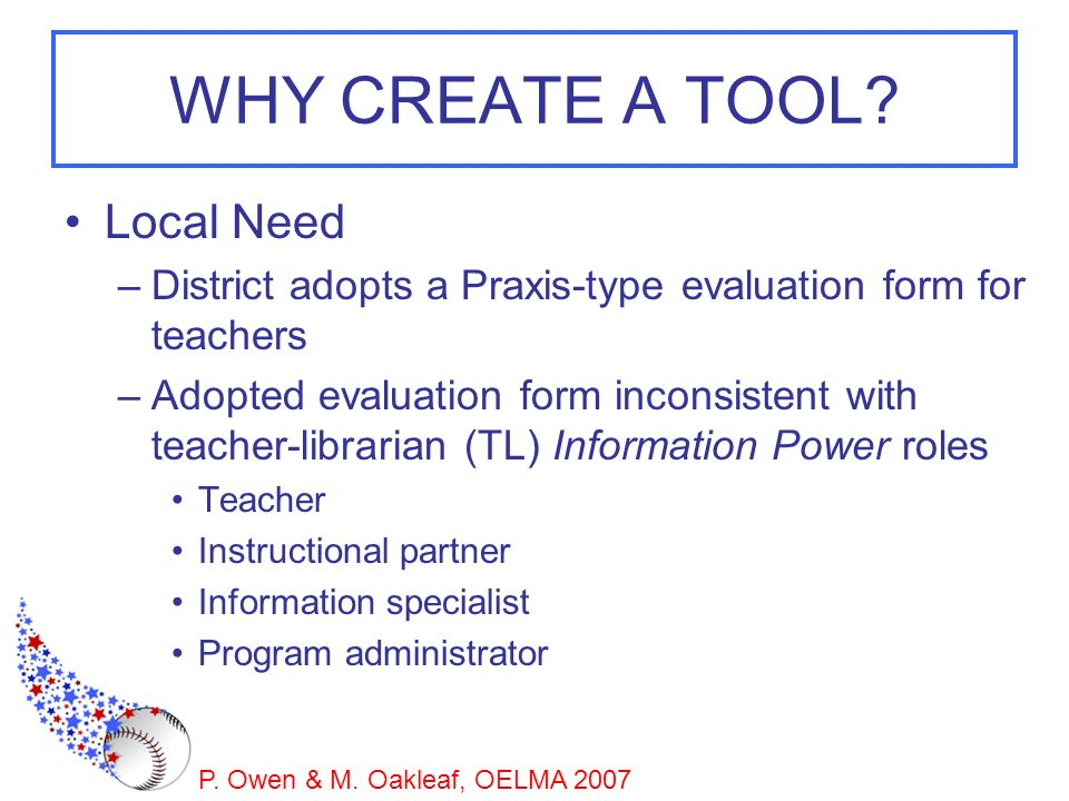 P. Owen & M. Oakleaf, OELMA 2007 WHY CREATE A TOOL? Local Need –District adopts a Praxis-type evaluation form for teachers –Adopted evaluation form in