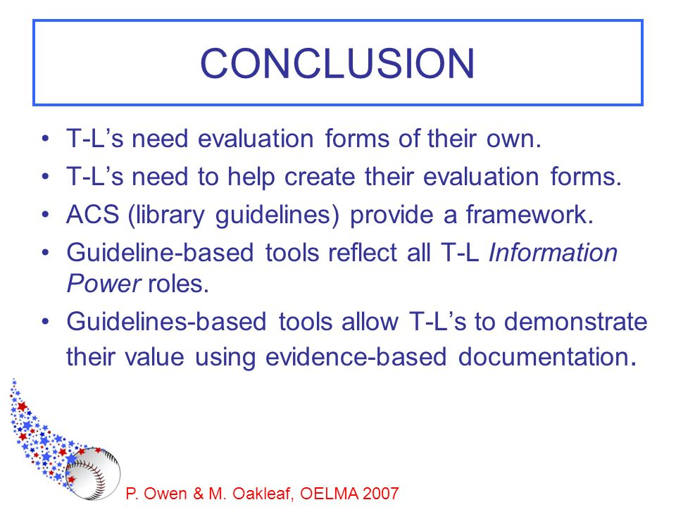 P. Owen & M. Oakleaf, OELMA 2007 CONCLUSION T-Ls need evaluation forms of their own. T-Ls need to help create their evaluation forms. ACS (library gui