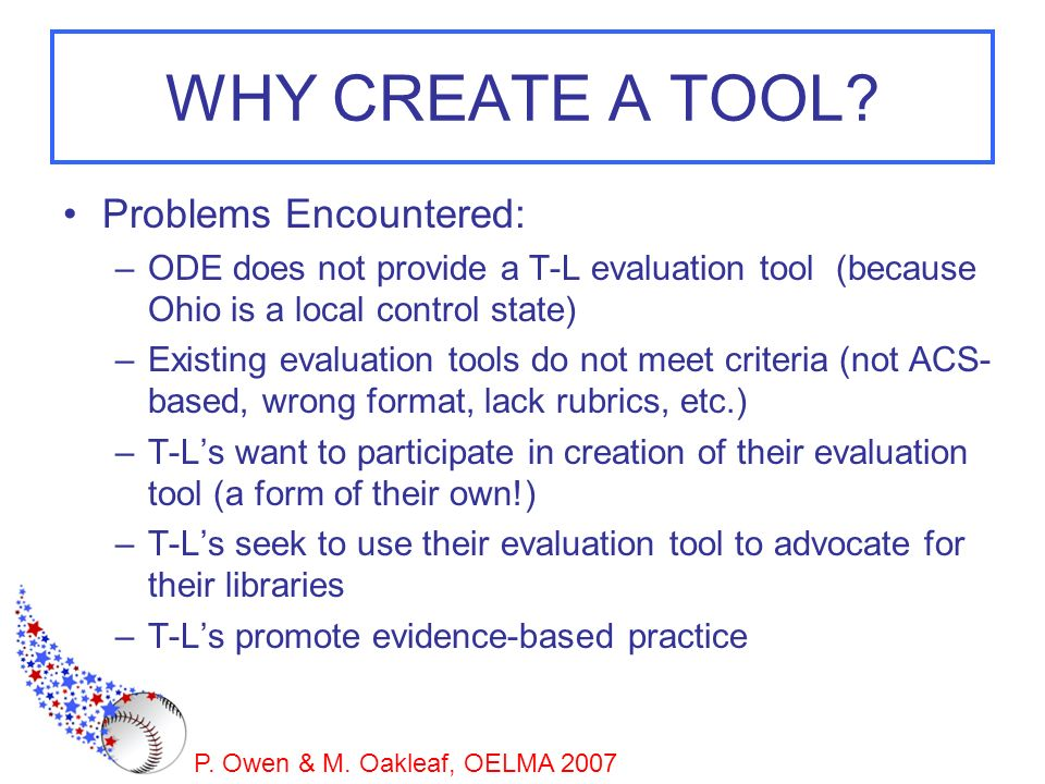 P. Owen & M. Oakleaf, OELMA 2007 WHY CREATE A TOOL? Problems Encountered: –ODE does not provide a T-L evaluation tool (because Ohio is a local control