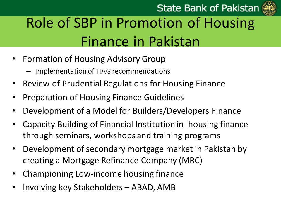 Role of SBP in Promotion of Housing Finance in Pakistan Formation of Housing Advisory Group – Implementation of HAG recommendations Review of Prudential Regulations for Housing Finance Preparation of Housing Finance Guidelines Development of a Model for Builders/Developers Finance Capacity Building of Financial Institution in housing finance through seminars, workshops and training programs Development of secondary mortgage market in Pakistan by creating a Mortgage Refinance Company (MRC) Championing Low-income housing finance Involving key Stakeholders – ABAD, AMB