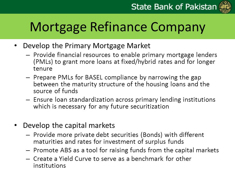Mortgage Refinance Company Develop the Primary Mortgage Market – Provide financial resources to enable primary mortgage lenders (PMLs) to grant more l