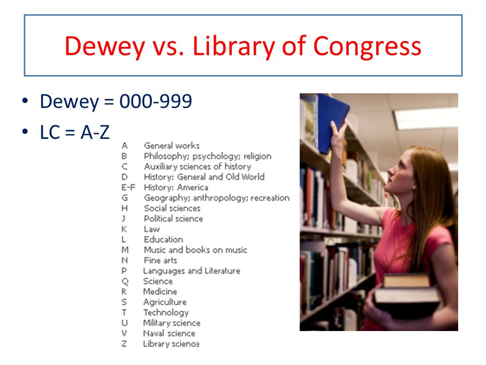 Dewey vs. Library of Congress Dewey = 000-999 LC = A-Z