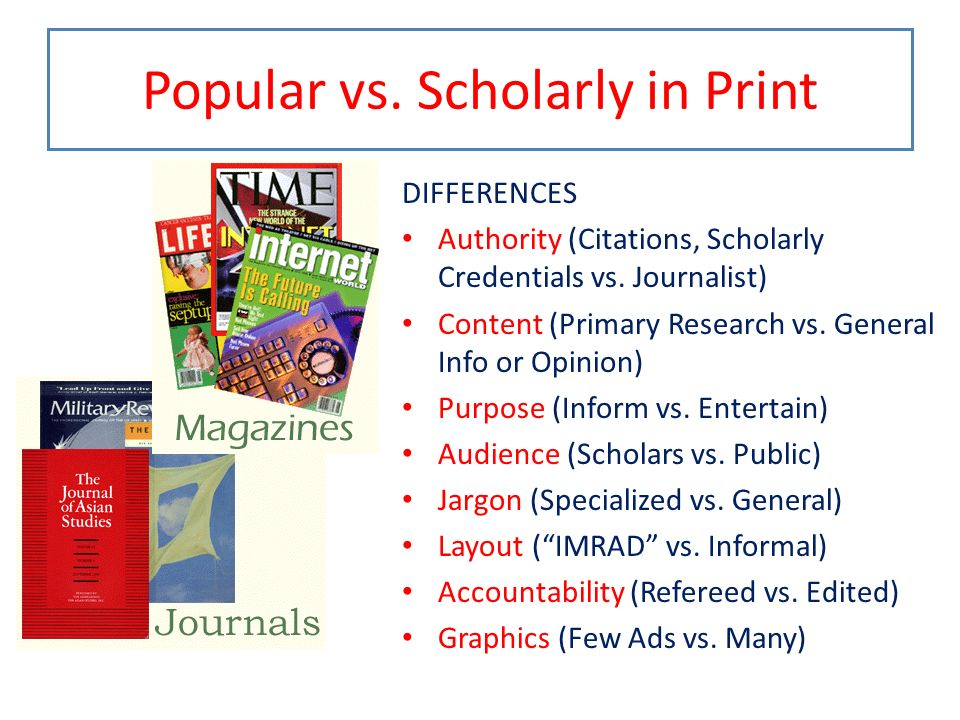 Popular vs. Scholarly in Print DIFFERENCES Authority (Citations, Scholarly Credentials vs. Journalist) Content (Primary Research vs. General Info or O
