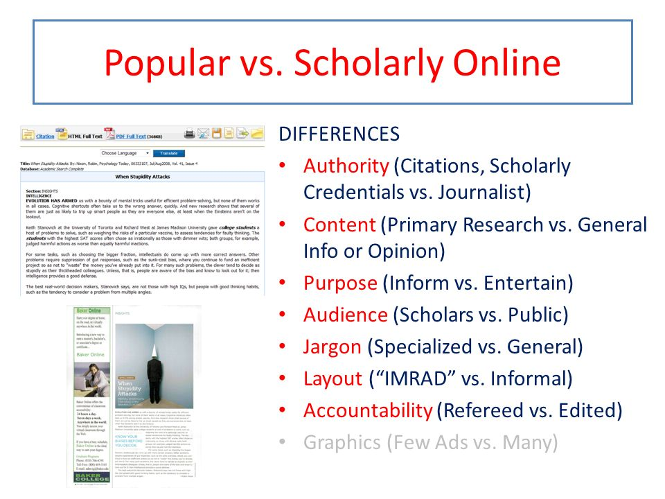 Popular vs. Scholarly Online DIFFERENCES Authority (Citations, Scholarly Credentials vs. Journalist) Content (Primary Research vs. General Info or Opi