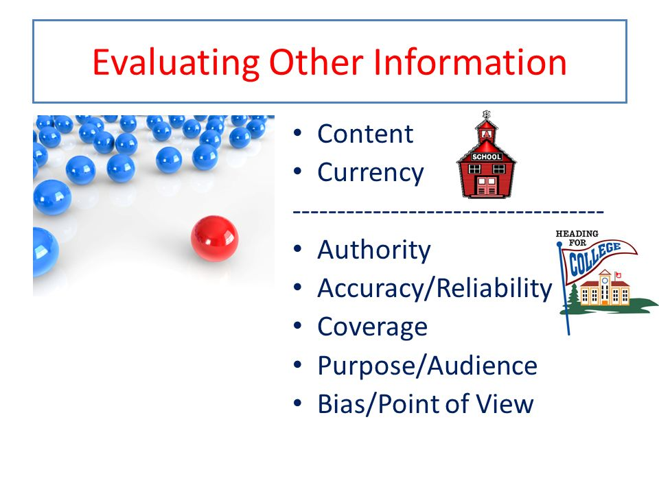 Evaluating Other Information Content Currency ----------------------------------- Authority Accuracy/Reliability Coverage Purpose/Audience Bias/Point of View