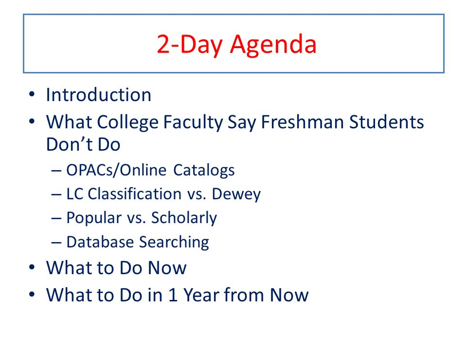 2-Day Agenda Introduction What College Faculty Say Freshman Students Dont Do – OPACs/Online Catalogs – LC Classification vs. Dewey – Popular vs. Schol