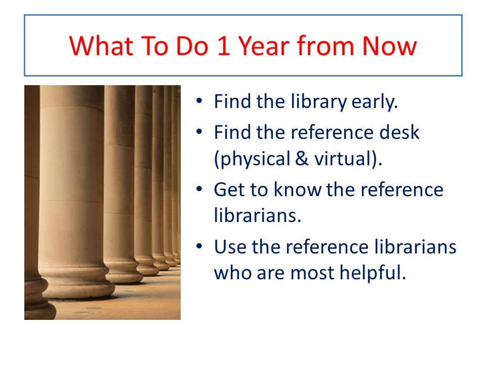 What To Do 1 Year from Now Find the library early.