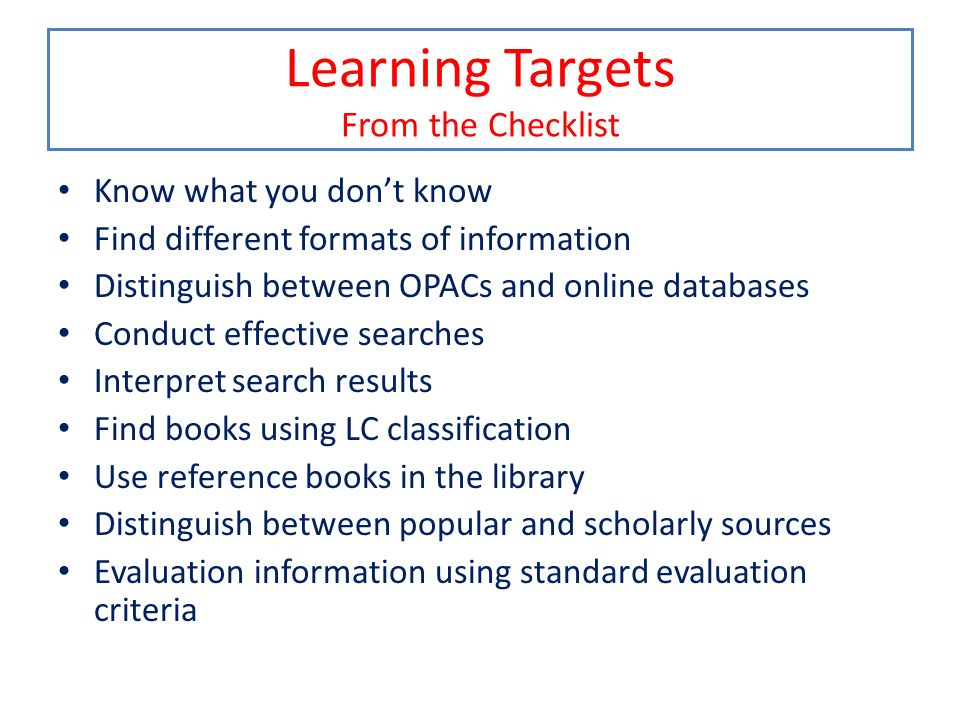 Learning Targets From the Checklist Know what you dont know Find different formats of information Distinguish between OPACs and online databases Condu