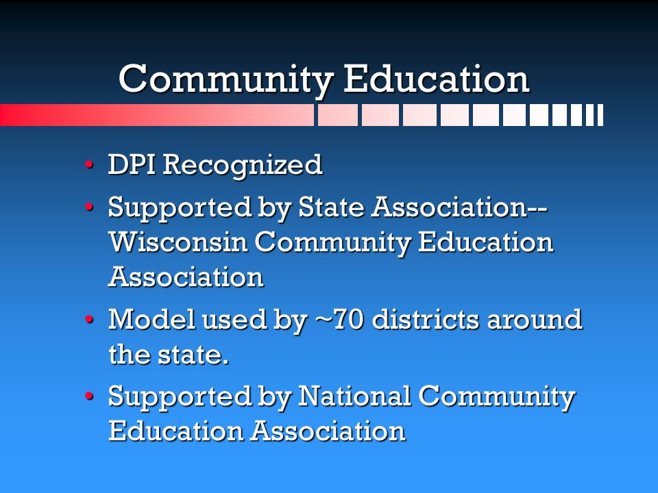 Community Education DPI RecognizedDPI Recognized Supported by State Association-- Wisconsin Community Education AssociationSupported by State Association-- Wisconsin Community Education Association Model used by ~70 districts around the state.Model used by ~70 districts around the state.