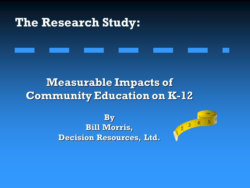 The Research Study: Measurable Impacts of Community Education on K-12 By Bill Morris, Decision Resources, Ltd.