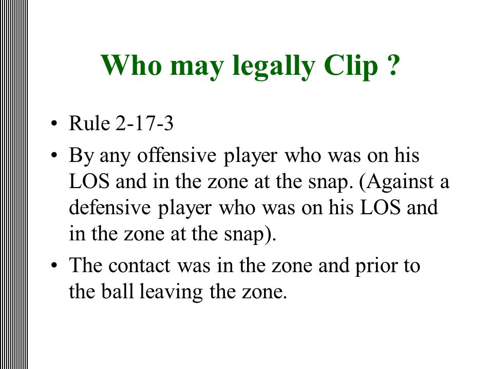 Who may legally Clip ? Rule 2-17-3 By any offensive player who was on his LOS and in the zone at the snap. (Against a defensive player who was on his