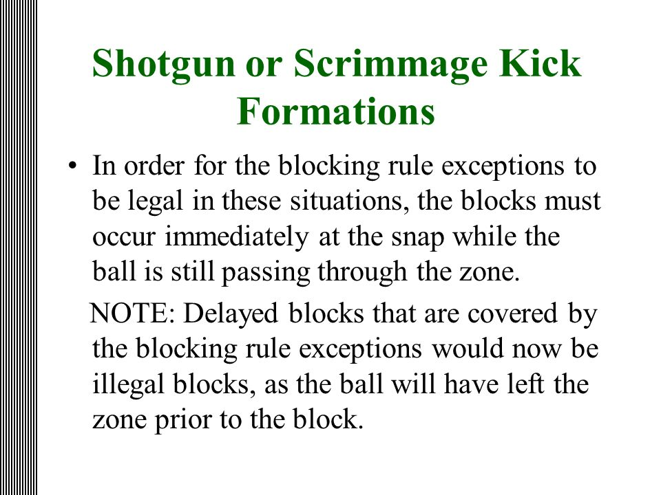 Shotgun or Scrimmage Kick Formations In order for the blocking rule exceptions to be legal in these situations, the blocks must occur immediately at t